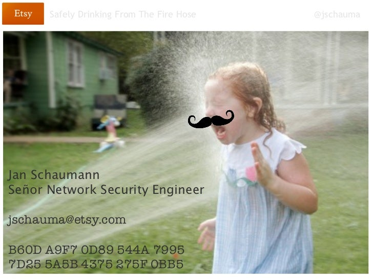 Safely Drinking From The Fire Hose   @jschaumaJan SchaumannSeñor Network Security Engineerjschauma@etsy.comB60D A9F7 0D89 ...