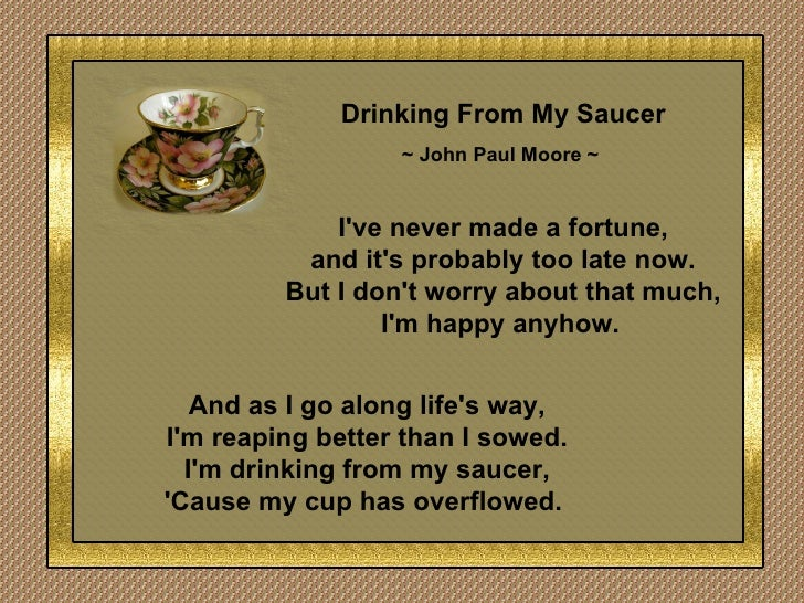 Drinking From My Saucer ~ John Paul Moore ~   I've never made a fortune, and it's probably too late now. But I don't worry...