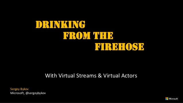 Drinking from the Firehose With Virtual Streams & Virtual Actors Sergey Bykov Microsoft, @sergeybykov