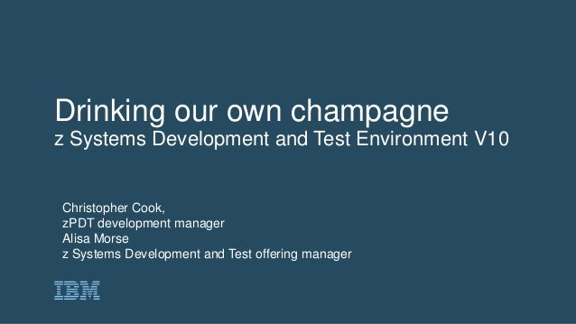 Drinking our own champagne z Systems Development and Test Environment V10 Christopher Cook, zPDT development manager Alisa...