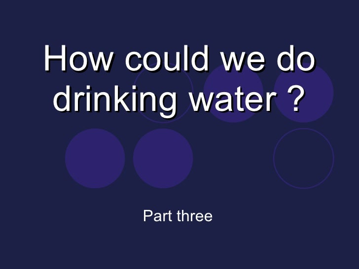 How could we do drinking water ? Part three