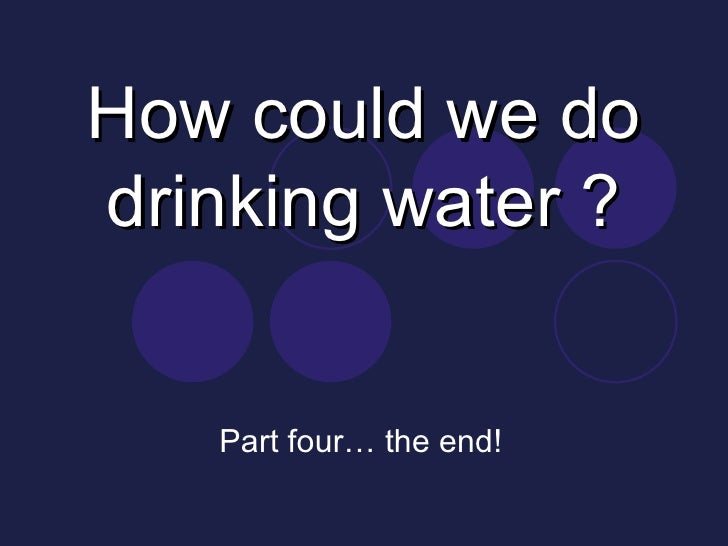 How could we do drinking water ? Part four… the end!