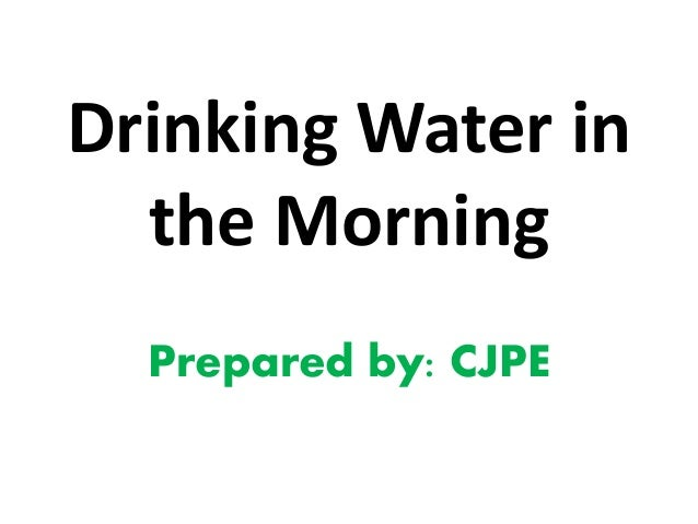 Drinking Water in the Morning Prepared by: CJPE