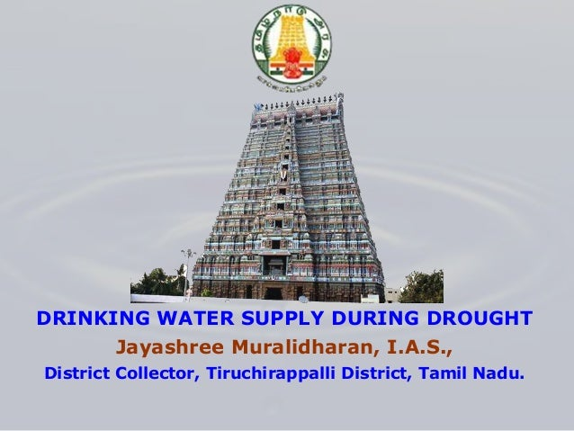 DRINKING WATER SUPPLY DURING DROUGHT Jayashree Muralidharan, I.A.S., District Collector, Tiruchirappalli District, Tamil N...