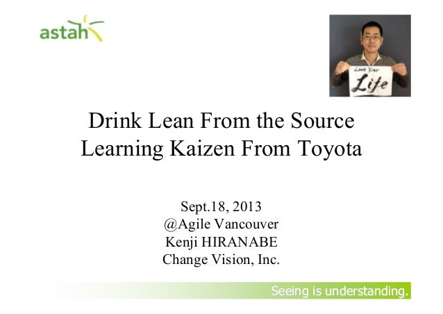 Seeing is understanding.Seeing is understanding. Drink Lean From the Source Learning Kaizen From Toyota Sept.18, 2013 @Agi...