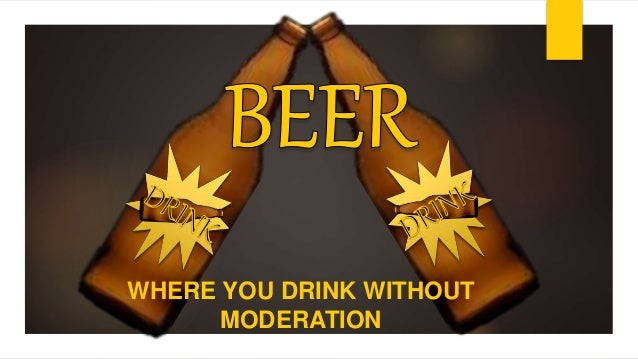 WHERE YOU DRINK WITHOUT MODERATION