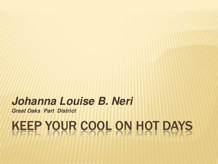 KEEP YOUR COOL ON HOT DAYS<br />Johanna Louise B. Neri<br />Great Oaks  Part  District <br />
