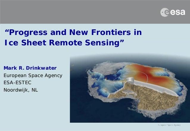 """Progress and New Frontiers in Ice Sheet Remote Sensing"" Mark R. Drinkwater European Space Agency ESA-ESTEC Noordwijk, NL"