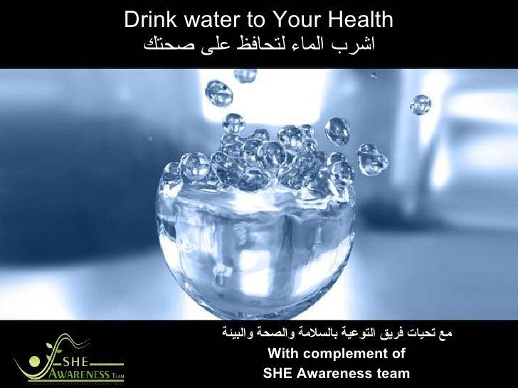 Drink water to Your Health اشرب الماء لتحافظ على صحتك مع تحيات فريق التوعية بالسلامة والصحة والبيئة With complement of SHE...