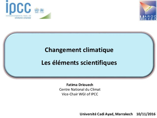 Fatima Driouech Centre National du Climat Vice-Chair WGI of IPCC Université Cadi Ayad, Marrakech 10/11/2016 Changement cli...