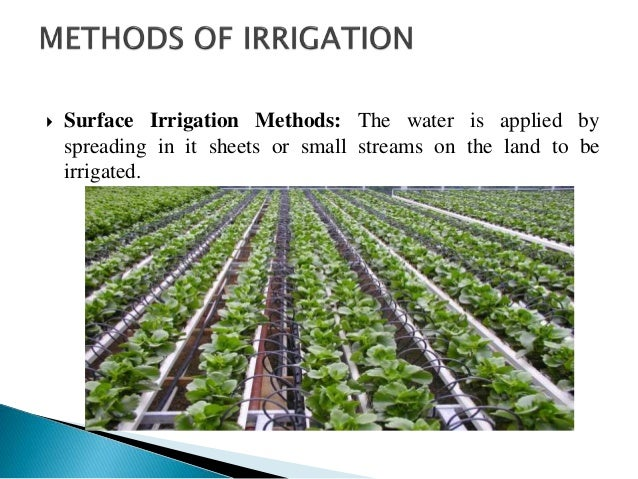  Surface Irrigation Methods: The water is applied by spreading in it sheets or small streams on the land to be irrigated.