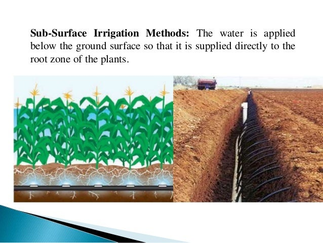 Sub-Surface Irrigation Methods: The water is applied below the ground surface so that it is supplied directly to the root ...