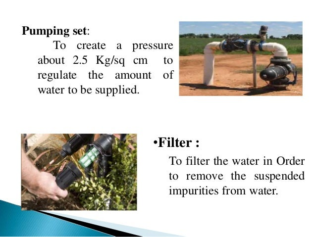 Pumping set: To create a pressure about 2.5 Kg/sq cm to regulate the amount of water to be supplied. •Filter : To filter t...