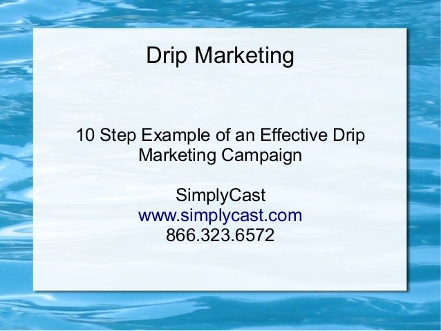 Drip Marketing 10 Step Example of an Effective Drip Marketing Campaign SimplyCast www.simplycast.com 866.323.6572