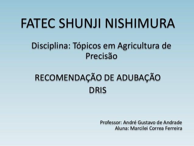 FATEC SHUNJI NISHIMURA Disciplina: Tópicos em Agricultura de Precisão RECOMENDAÇÃO DE ADUBAÇÃO DRIS  Professor: André Gust...