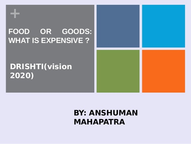 +DRISHTI(vision2020)FOOD OR GOODS:WHAT IS EXPENSIVE ?BY: ANSHUMANMAHAPATRA