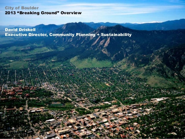 """City of Boulder 2013 """"Breaking Ground"""" Overview  David Driskell Executive Director, Community Planning + Sustainability"""