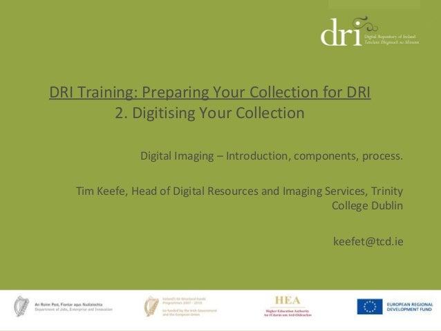 DRI Training: Preparing Your Collection for DRI 2. Digitising Your Collection Digital Imaging – Introduction, components, ...