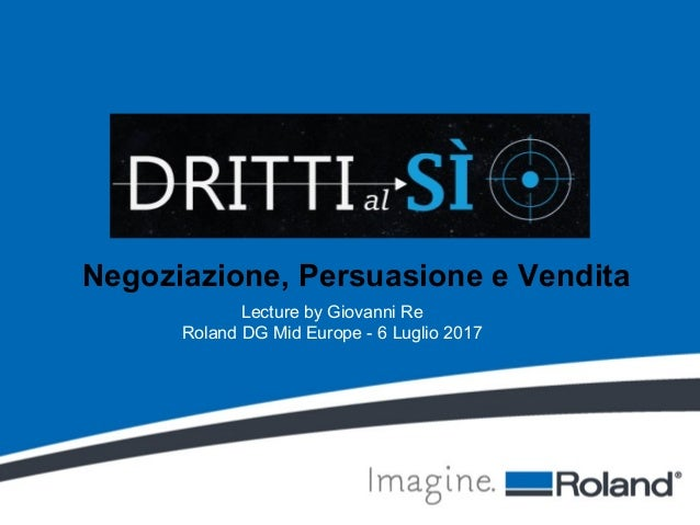 Negoziazione, Persuasione e Vendita Lecture by Giovanni Re Roland DG Mid Europe - 6 Luglio 2017