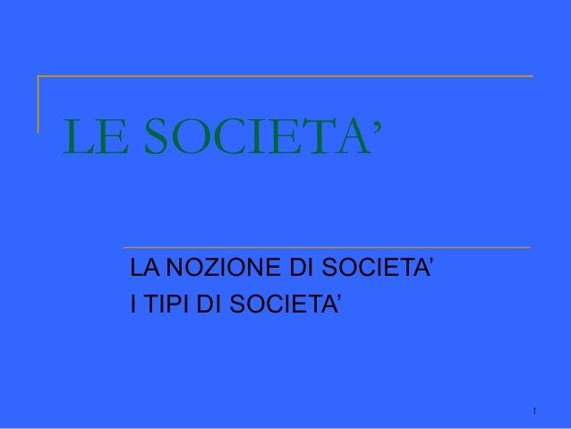 1LE SOCIETA'LA NOZIONE DI SOCIETA'I TIPI DI SOCIETA'
