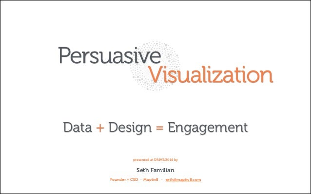 Persuasive Visualization Data + Design = Engagement presented at DRIVE/2014 by  Seth Familian Founder + CEO · Maptiv8 · se...