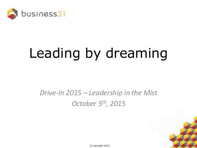 © copyright 2015 Leading by dreaming Drive-In 2015 – Leadership in the Mist October 5th, 2015