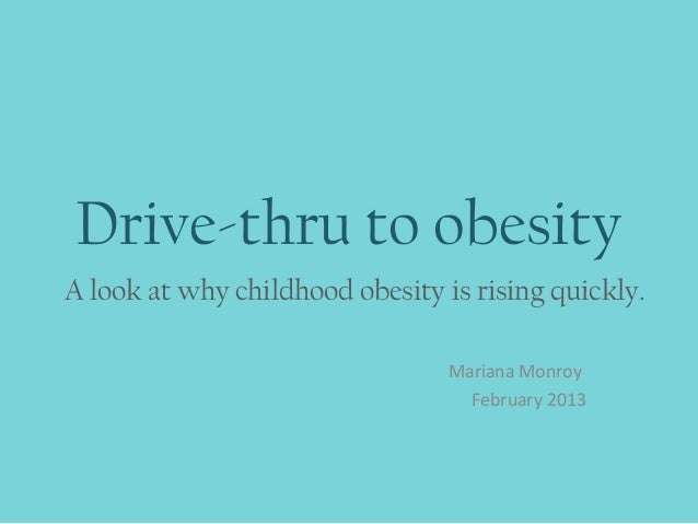 Drive-thru to obesityMariana MonroyFebruary 2013A look at why childhood obesity is rising quickly.