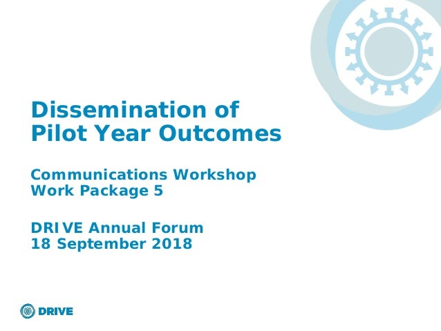 Dissemination of Pilot Year Outcomes Communications Workshop Work Package 5 DRIVE Annual Forum 18 September 2018