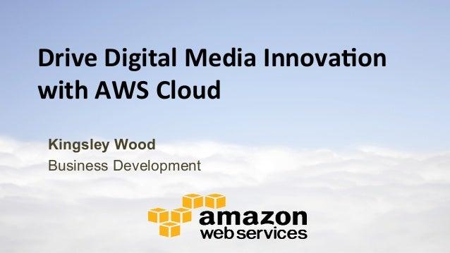 Drive  Digital  Media  Innova0on   with  AWS  Cloud Kingsley Wood Business Development