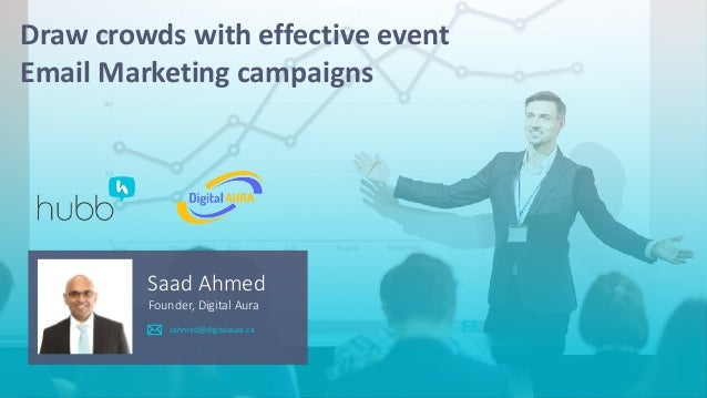 Saad Ahmed Founder, Digital Aura Draw crowds with effective event Email Marketing campaigns sahmed@digitalaura.ca