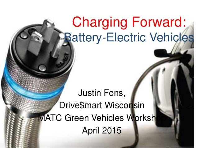 Charging Forward: Battery-Electric Vehicles Justin Fons, Drive$mart Wisconsin MATC Green Vehicles Workshop April 2015