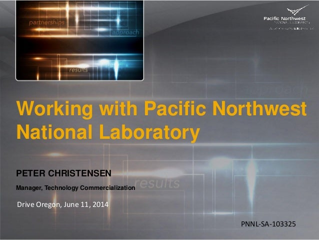 Working with Pacific Northwest National Laboratory PETER CHRISTENSEN Manager, Technology Commercialization Drive Oregon, J...