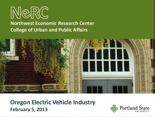 Northwest Economic Research CenterCollege of Urban and Public AffairsOregon Electric Vehicle IndustryFebruary 5, 2013