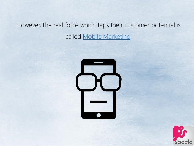However, the real force which taps their customer potential is called Mobile Marketing.