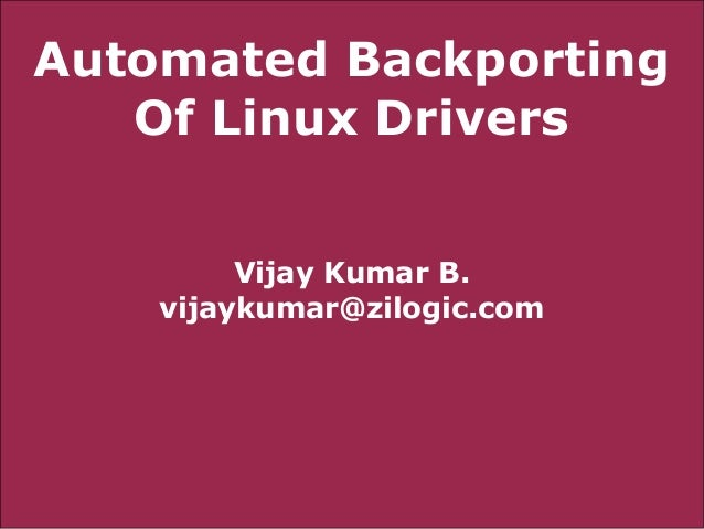 Automated Backporting Of Linux Drivers Vijay Kumar B. vijaykumar@zilogic.com