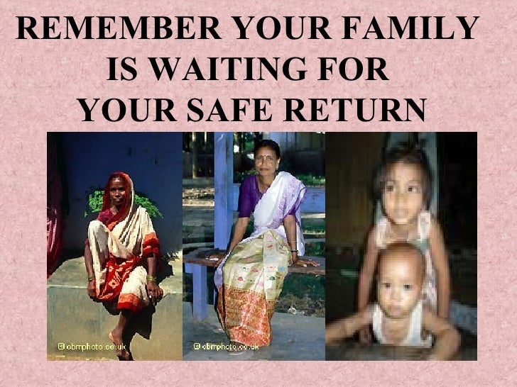 REMEMBER YOUR FAMILY  IS WAITING FOR  YOUR SAFE RETURN