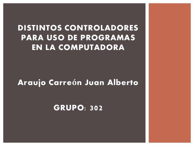 DISTINTOS CONTROLADORES  PARA USO DE PROGRAMAS  EN LA COMPUTADORA  Araujo Carreón Juan Alberto  GRUPO: 302