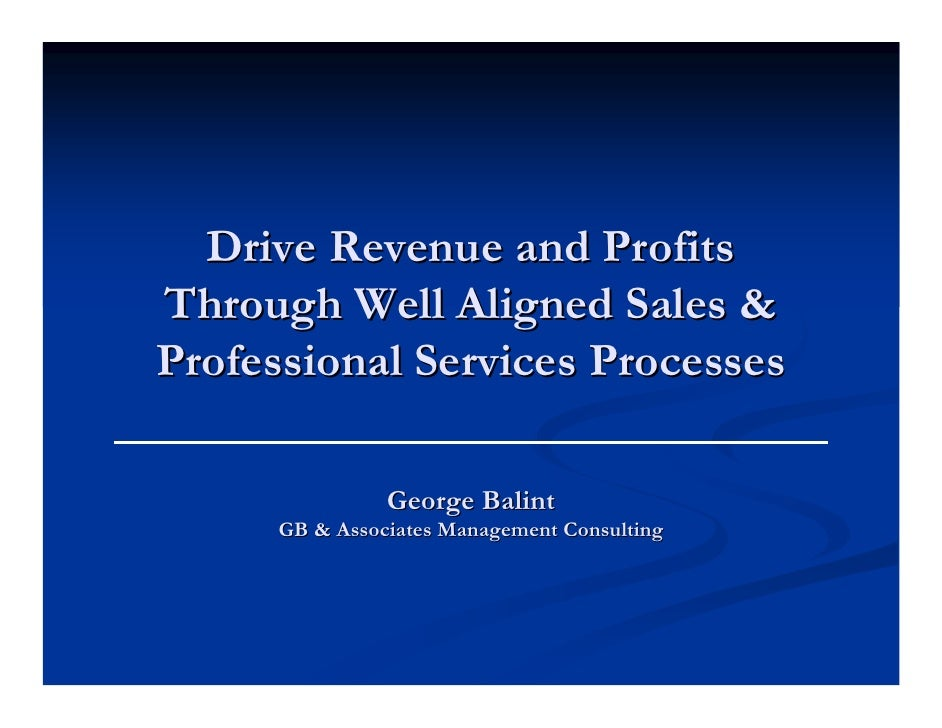 Drive Revenue and Profits Through Well Aligned Sales & Professional Services Processes                  George Balint     ...