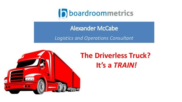 The Driverless Truck? It's a TRAIN! Alexander McCabe Logistics and Operations Consultant