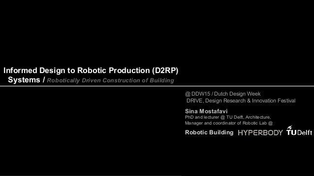 Informed Design to Robotic Production (D2RP) Systems / Robotically Driven Construction of Building Sina Mostafavi PhD and ...