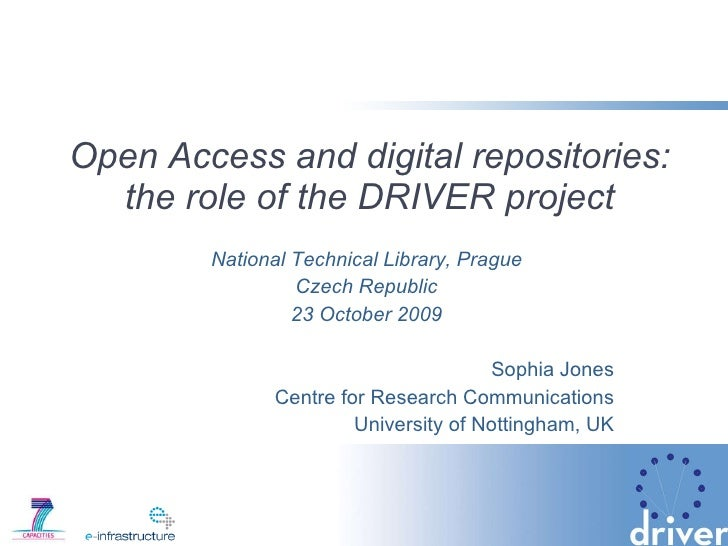 Open Access and digital repositories: the role of the DRIVER project National Technical Library, Prague Czech Republic 23 ...