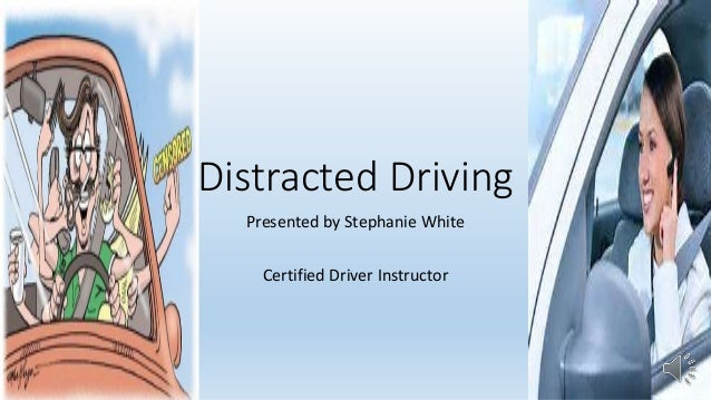 Distracted Driving Presented by Stephanie White Certified Driver Instructor