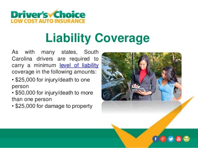 Liability Coverage As with many states, South Carolina drivers are required to carry a minimum level of liability coverage...