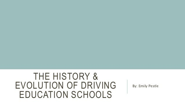 THE HISTORY & EVOLUTION OF DRIVING EDUCATION SCHOOLS By: Emily Pestle