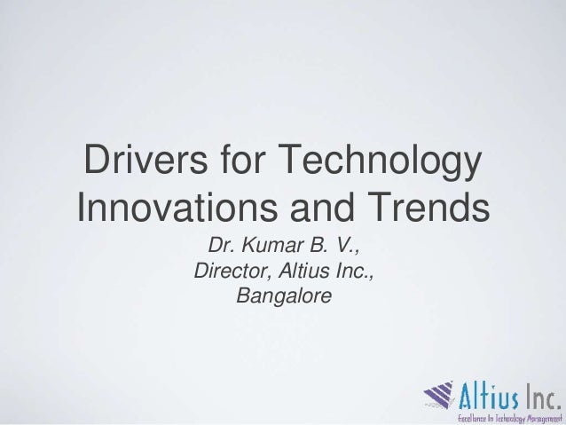 Drivers for Technology Innovations and Trends Dr. Kumar B. V., Director, Altius Inc., Bangalore