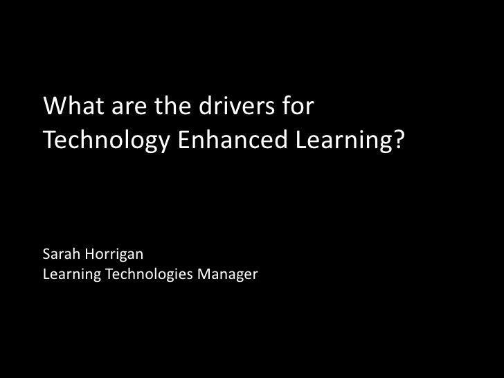 What are the drivers forTechnology Enhanced Learning?Sarah HorriganLearning Technologies Manager