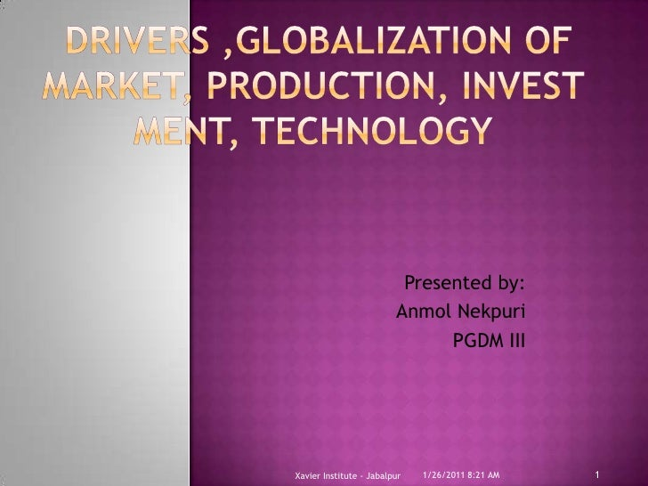 Drivers ,Globalization of market, production, investment, technology<br />Presented by:<br />AnmolNekpuri<br />PGDM III<b...
