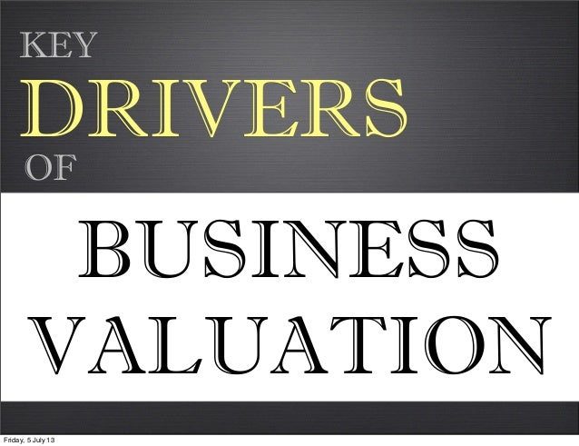 DRIVERS BUSINESS VALUATION OF KEY Friday, 5 July 13