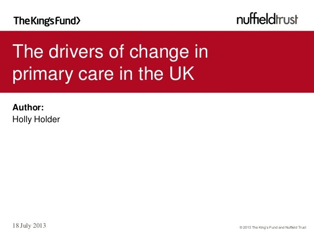 © 2013 The King's Fund and Nuffield Trust The drivers of change in primary care in the UK 18 July 2013 Author: Holly Holder