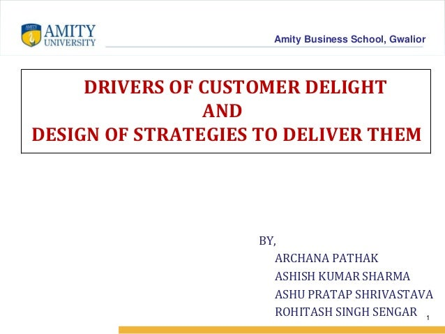 Amity Business School, Gwalior DRIVERS OF CUSTOMER DELIGHT AND DESIGN OF STRATEGIES TO DELIVER THEM BY, ARCHANA PATHAK ASH...